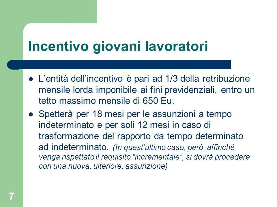 7 Incentivo giovani lavoratori L'entità dell'incentivo è pari ad 1/3 della retribuzione mensile lorda imponibile ai fini previdenziali, entro un tetto massimo mensile di 650 Eu.