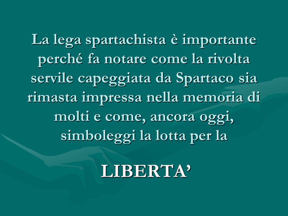 La lega spartachista è importante perché fa notare come la rivolta servile capeggiata da Spartaco sia rimasta impressa nella memoria di molti e come, ancora oggi, simboleggi la lotta per la LIBERTA'
