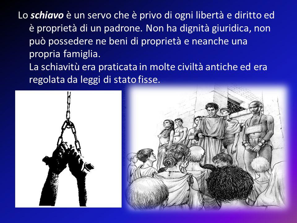 Lo schiavo è un servo che è privo di ogni libertà e diritto ed è proprietà di un padrone.
