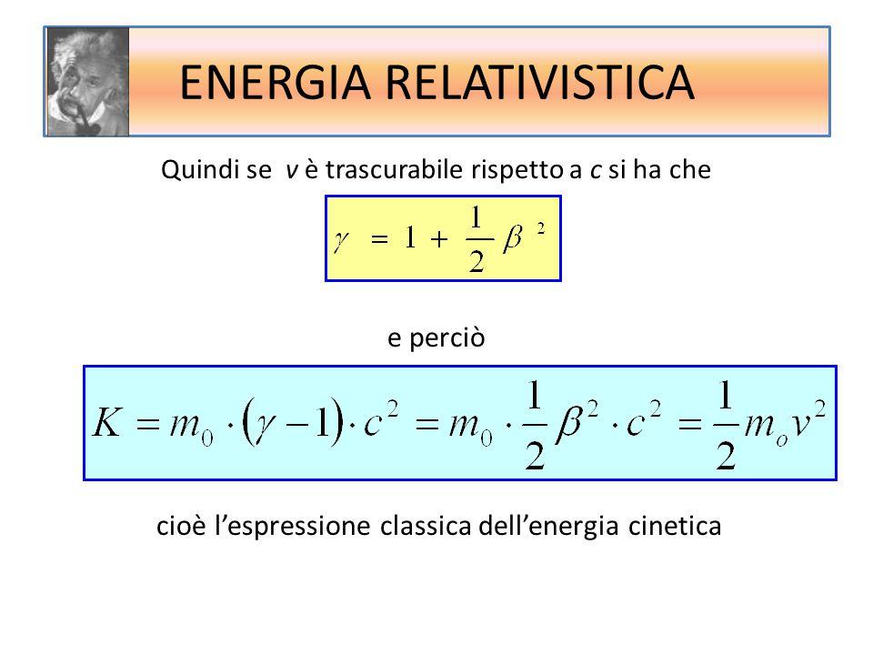 Quindi se v è trascurabile rispetto a c si ha che e perciò cioè l'espressione classica dell'energia cinetica ENERGIA RELATIVISTICA