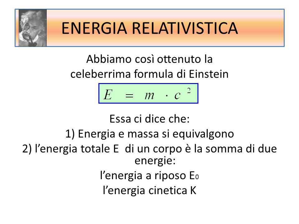 ENERGIA RELATIVISTICA Abbiamo così ottenuto la celeberrima formula di Einstein Essa ci dice che: 1) Energia e massa si equivalgono 2) l'energia totale