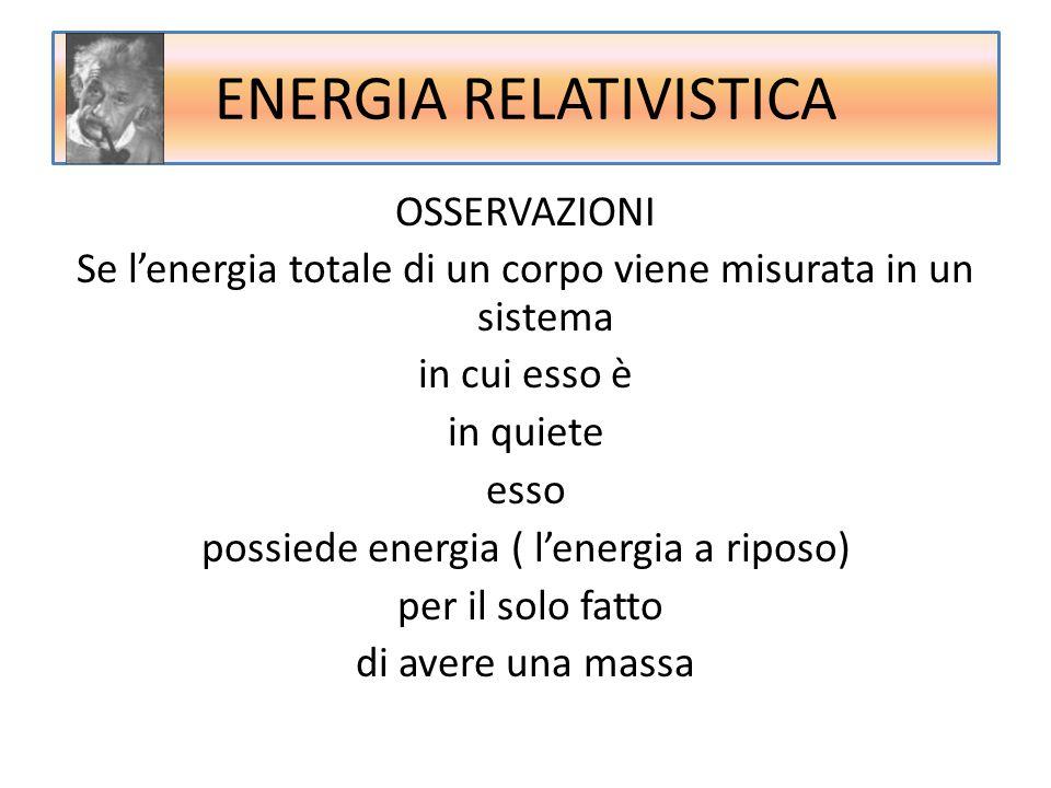 ENERGIA RELATIVISTICA OSSERVAZIONI Se l'energia totale di un corpo viene misurata in un sistema in cui esso è in quiete esso possiede energia ( l'ener
