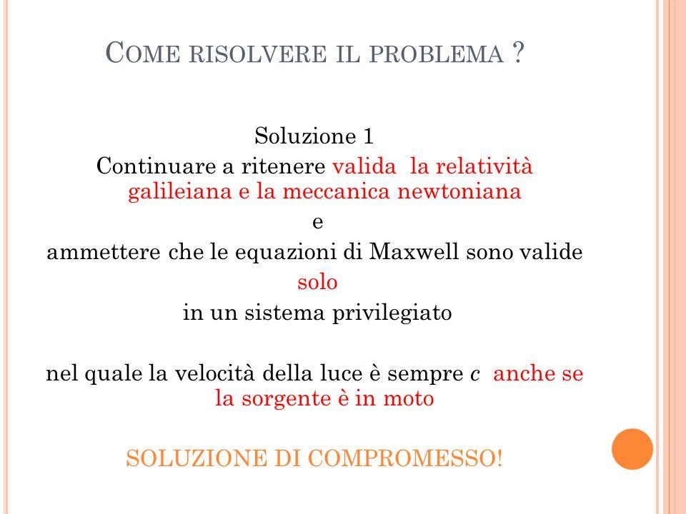 C OME RISOLVERE IL PROBLEMA ? Soluzione 1 Continuare a ritenere valida la relatività galileiana e la meccanica newtoniana e ammettere che le equazioni