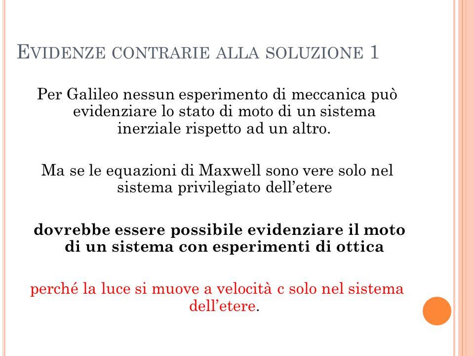 E VIDENZE CONTRARIE ALLA SOLUZIONE 1 Per Galileo nessun esperimento di meccanica può evidenziare lo stato di moto di un sistema inerziale rispetto ad