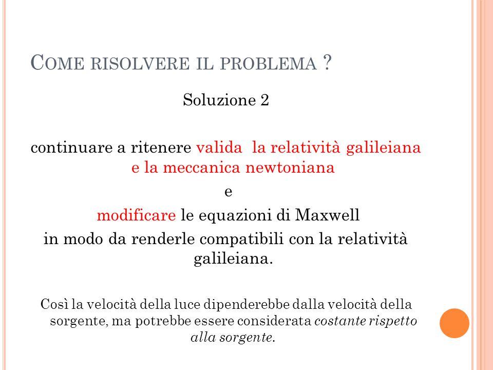 C OME RISOLVERE IL PROBLEMA ? Soluzione 2 continuare a ritenere valida la relatività galileiana e la meccanica newtoniana e modificare le equazioni di
