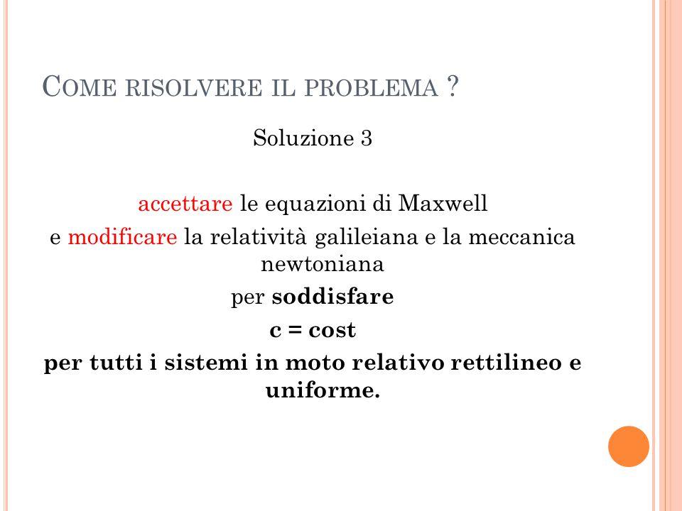 C OME RISOLVERE IL PROBLEMA ? Soluzione 3 accettare le equazioni di Maxwell e modificare la relatività galileiana e la meccanica newtoniana per soddis