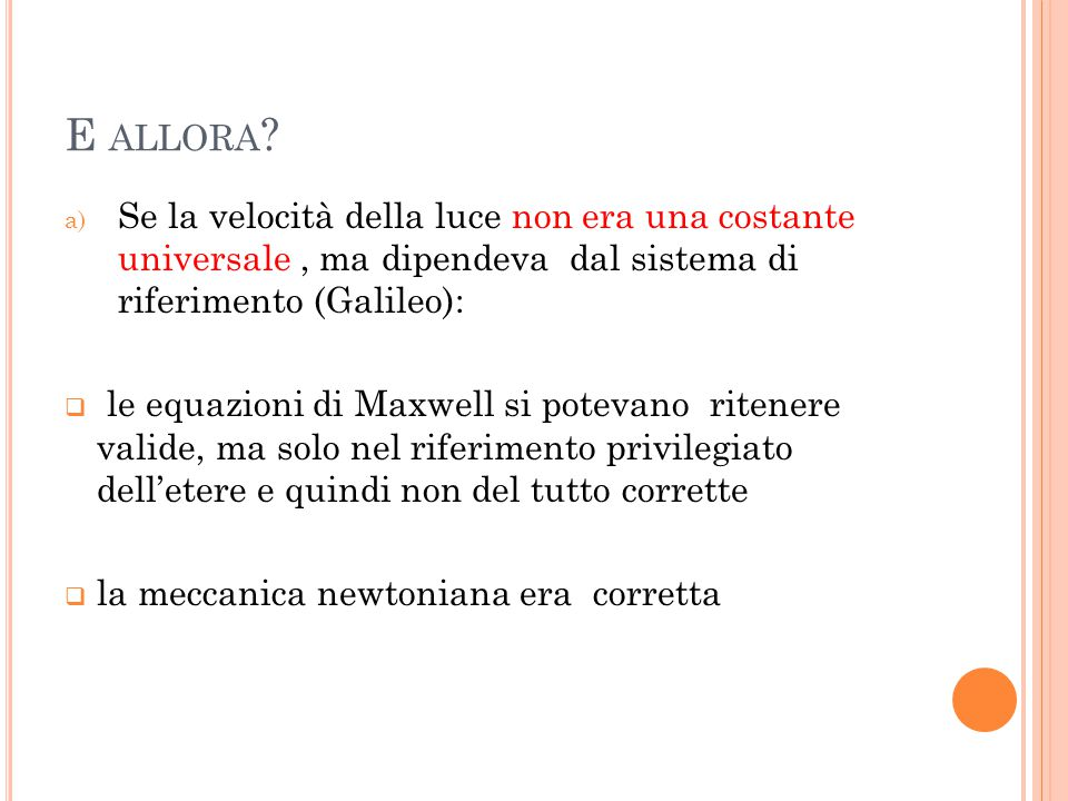 E ALLORA ? a) Se la velocità della luce non era una costante universale, ma dipendeva dal sistema di riferimento (Galileo):  le equazioni di Maxwell