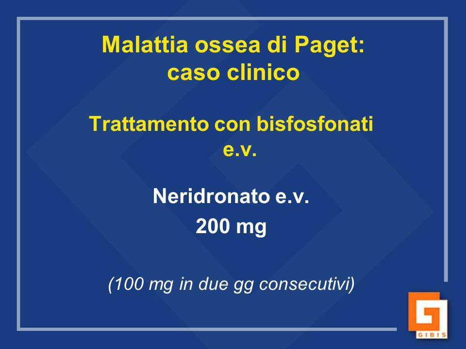 Malattia ossea di Paget: caso clinico Trattamento con bisfosfonati e.v. Neridronato e.v. 200 mg (100 mg in due gg consecutivi)