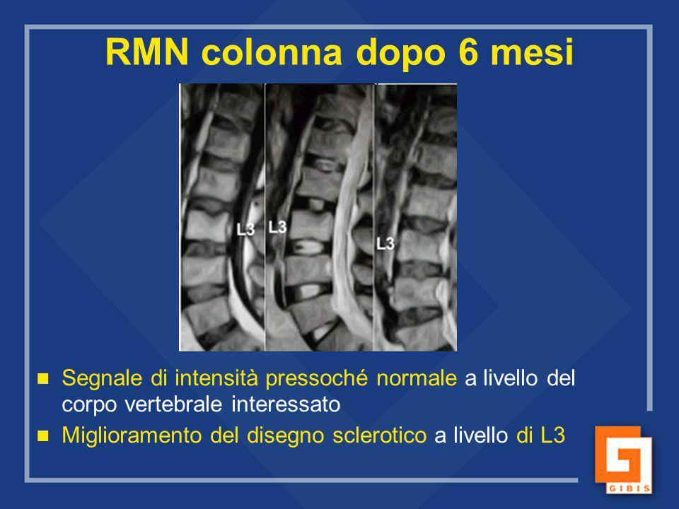 RMN colonna dopo 6 mesi Segnale di intensità pressoché normale a livello del corpo vertebrale interessato Miglioramento del disegno sclerotico a livel