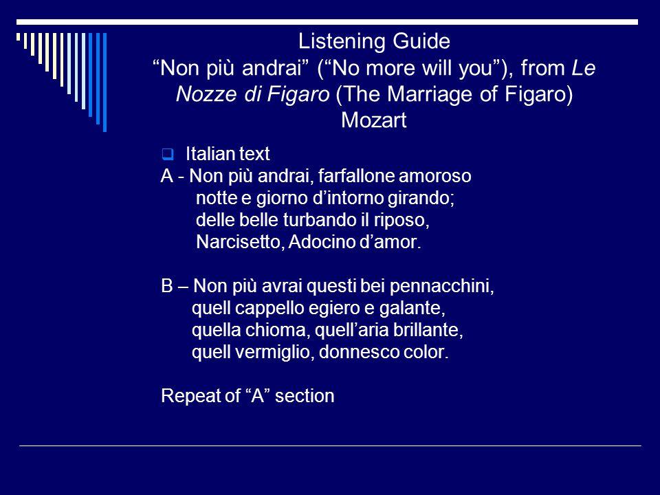 Listening Guide Non più andrai ( No more will you ), from Le Nozze di Figaro (The Marriage of Figaro) Mozart  Italian text A - Non più andrai, farfallone amoroso notte e giorno d'intorno girando; delle belle turbando il riposo, Narcisetto, Adocino d'amor.