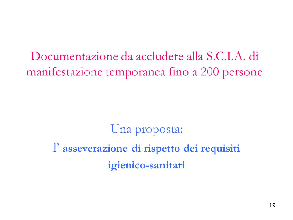 19 Documentazione da accludere alla S.C.I.A. di manifestazione temporanea fino a 200 persone Una proposta: l' asseverazione di rispetto dei requisiti