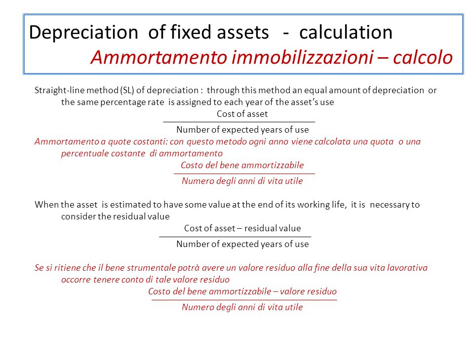 Depreciation of fixed assets - calculation Ammortamento immobilizzazioni – calcolo Straight-line method (SL) of depreciation : through this method an equal amount of depreciation or the same percentage rate is assigned to each year of the asset's use Cost of asset Number of expected years of use Ammortamento a quote costanti: con questo metodo ogni anno viene calcolata una quota o una percentuale costante di ammortamento Costo del bene ammortizzabile Numero degli anni di vita utile When the asset is estimated to have some value at the end of its working life, it is necessary to consider the residual value Cost of asset – residual value Number of expected years of use Se si ritiene che il bene strumentale potrà avere un valore residuo alla fine della sua vita lavorativa occorre tenere conto di tale valore residuo Costo del bene ammortizzabile – valore residuo Numero degli anni di vita utile