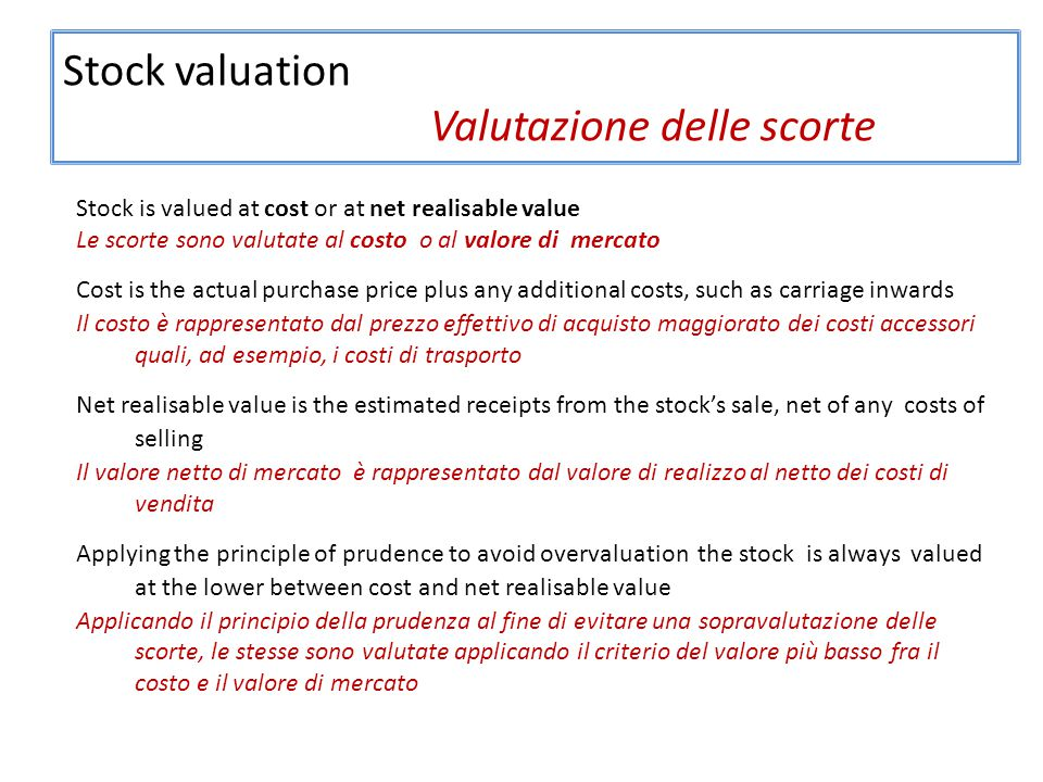 Stock valuation Valutazione delle scorte Stock is valued at cost or at net realisable value Le scorte sono valutate al costo o al valore di mercato Cost is the actual purchase price plus any additional costs, such as carriage inwards Il costo è rappresentato dal prezzo effettivo di acquisto maggiorato dei costi accessori quali, ad esempio, i costi di trasporto Net realisable value is the estimated receipts from the stock's sale, net of any costs of selling Il valore netto di mercato è rappresentato dal valore di realizzo al netto dei costi di vendita Applying the principle of prudence to avoid overvaluation the stock is always valued at the lower between cost and net realisable value Applicando il principio della prudenza al fine di evitare una sopravalutazione delle scorte, le stesse sono valutate applicando il criterio del valore più basso fra il costo e il valore di mercato