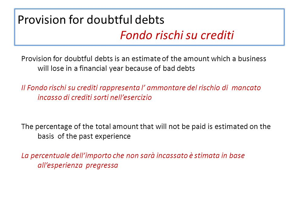 Provision for doubtful debts Fondo rischi su crediti Provision for doubtful debts is an estimate of the amount which a business will lose in a financial year because of bad debts Il Fondo rischi su crediti rappresenta l' ammontare del rischio di mancato incasso di crediti sorti nell'esercizio The percentage of the total amount that will not be paid is estimated on the basis of the past experience La percentuale dell'importo che non sarà incassato è stimata in base all'esperienza pregressa