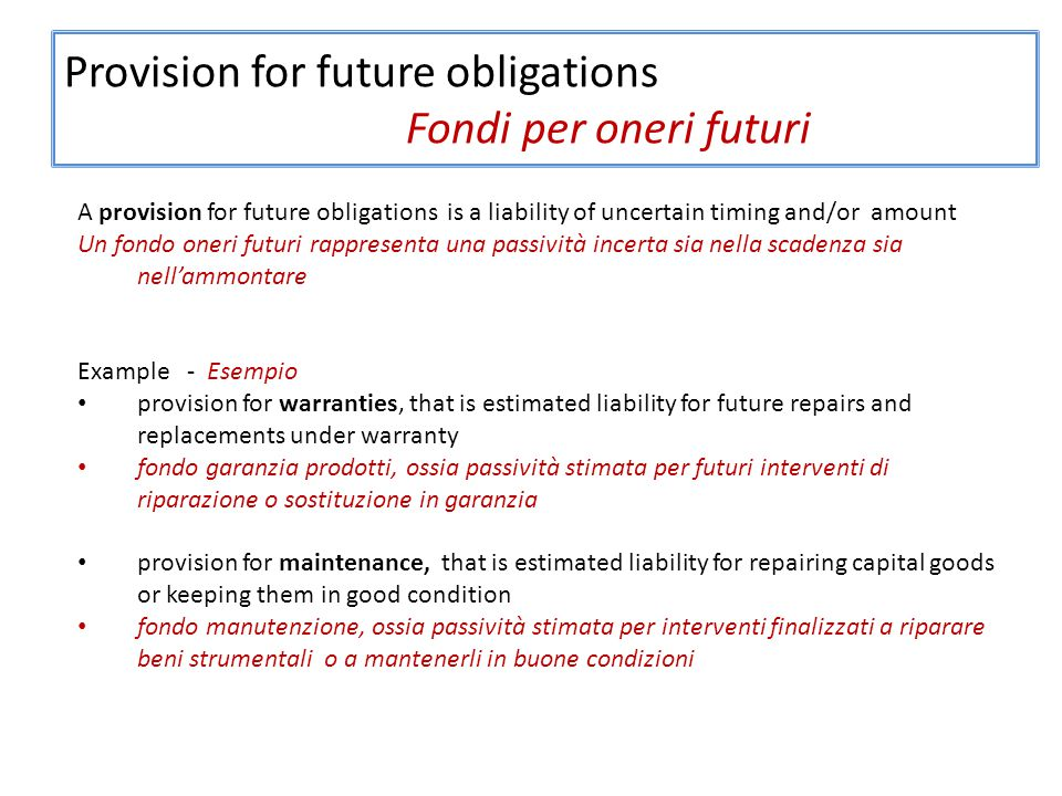 Provision for future obligations Fondi per oneri futuri A provision for future obligations is a liability of uncertain timing and/or amount Un fondo oneri futuri rappresenta una passività incerta sia nella scadenza sia nell'ammontare Example - Esempio provision for warranties, that is estimated liability for future repairs and replacements under warranty fondo garanzia prodotti, ossia passività stimata per futuri interventi di riparazione o sostituzione in garanzia provision for maintenance, that is estimated liability for repairing capital goods or keeping them in good condition fondo manutenzione, ossia passività stimata per interventi finalizzati a riparare beni strumentali o a mantenerli in buone condizioni