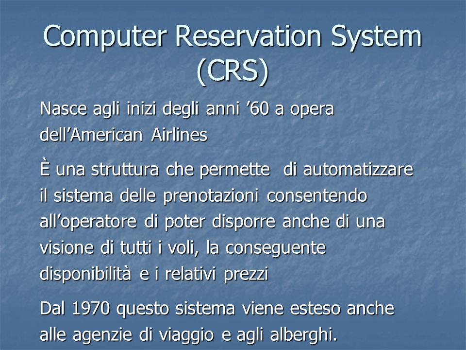 Computer Reservation System (CRS) Nasce agli inizi degli anni '60 a opera dell'American Airlines È una struttura che permette di automatizzare il sist