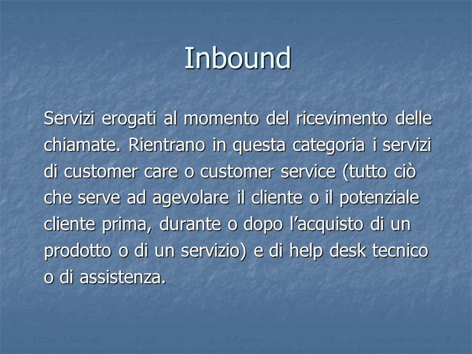 Inbound Servizi erogati al momento del ricevimento delle chiamate. Rientrano in questa categoria i servizi di customer care o customer service (tutto
