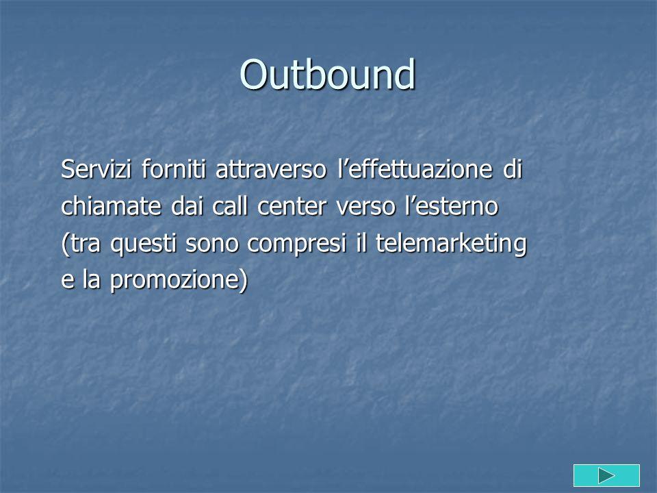 Outbound Servizi forniti attraverso l'effettuazione di chiamate dai call center verso l'esterno (tra questi sono compresi il telemarketing e la promoz