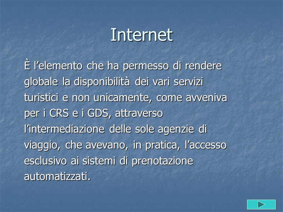 Internet È l'elemento che ha permesso di rendere globale la disponibilità dei vari servizi turistici e non unicamente, come avveniva per i CRS e i GDS