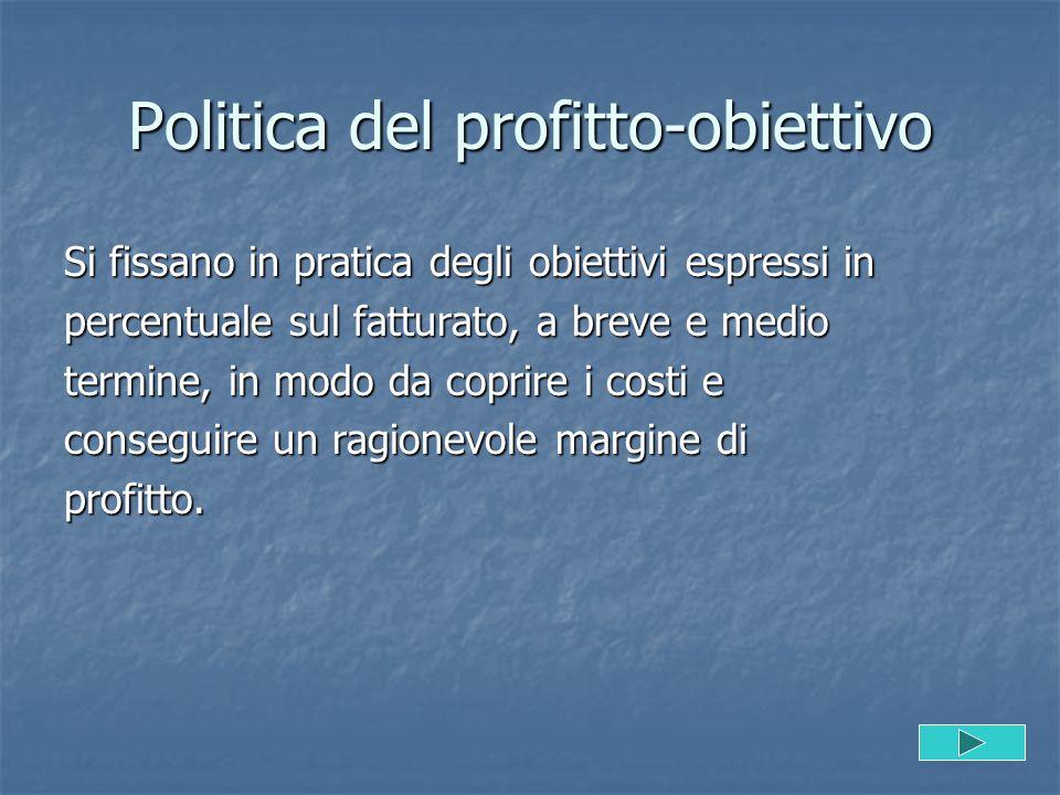 Politica del profitto-obiettivo Si fissano in pratica degli obiettivi espressi in percentuale sul fatturato, a breve e medio termine, in modo da copri