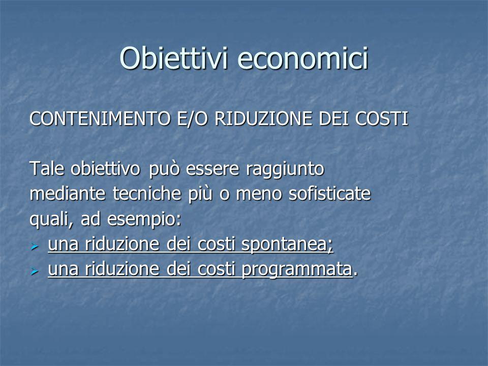 Obiettivi economici CONTENIMENTO E/O RIDUZIONE DEI COSTI Tale obiettivo può essere raggiunto mediante tecniche più o meno sofisticate quali, ad esempi