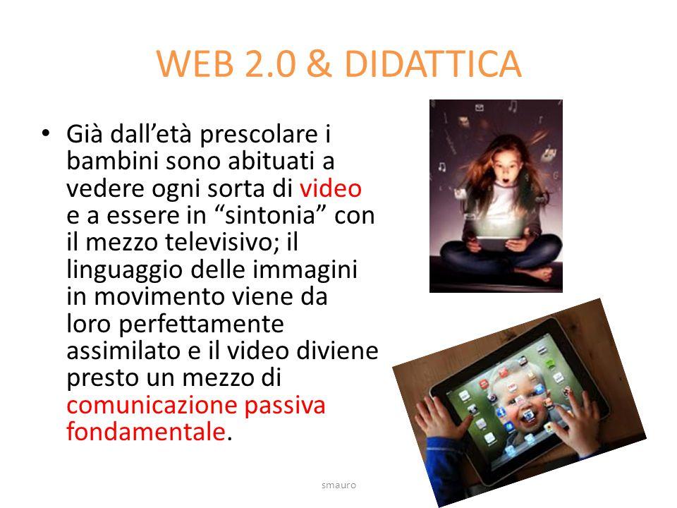 WEB 2.0 & DIDATTICA Già dall'età prescolare i bambini sono abituati a vedere ogni sorta di video e a essere in sintonia con il mezzo televisivo; il linguaggio delle immagini in movimento viene da loro perfettamente assimilato e il video diviene presto un mezzo di comunicazione passiva fondamentale.