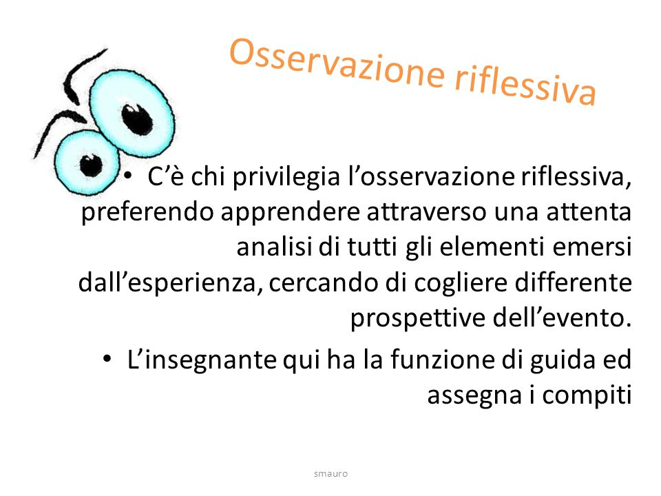 Osservazione riflessiva C'è chi privilegia l'osservazione riflessiva, preferendo apprendere attraverso una attenta analisi di tutti gli elementi emersi dall'esperienza, cercando di cogliere differente prospettive dell'evento.