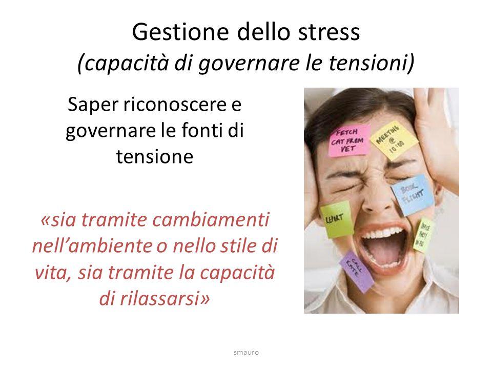 Gestione dello stress (capacità di governare le tensioni) Saper riconoscere e governare le fonti di tensione «sia tramite cambiamenti nell'ambiente o nello stile di vita, sia tramite la capacità di rilassarsi» smauro