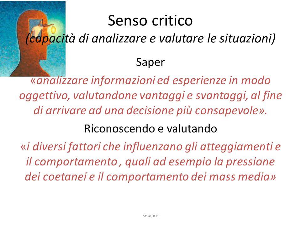 Senso critico (capacità di analizzare e valutare le situazioni) Saper «analizzare informazioni ed esperienze in modo oggettivo, valutandone vantaggi e svantaggi, al fine di arrivare ad una decisione più consapevole».