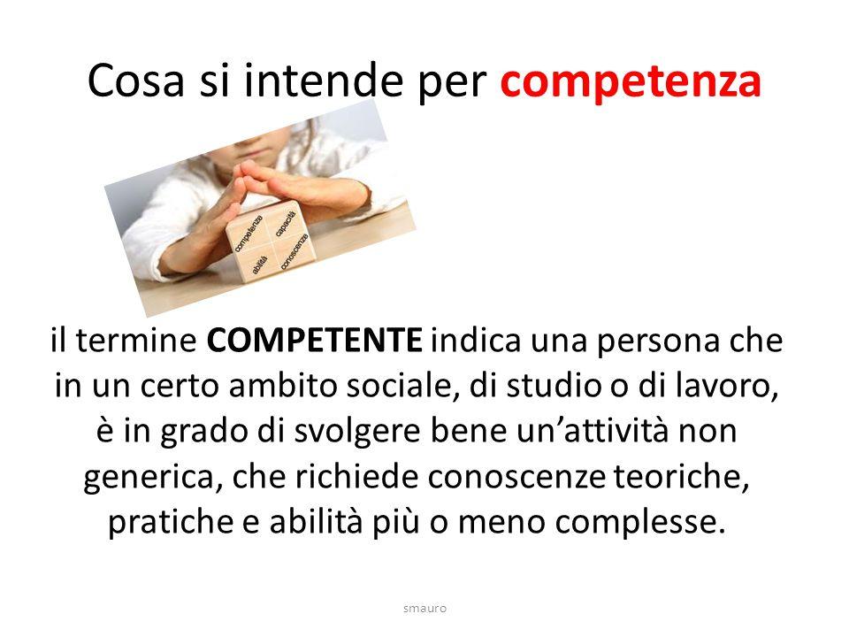 Cosa si intende per competenza il termine COMPETENTE indica una persona che in un certo ambito sociale, di studio o di lavoro, è in grado di svolgere bene un'attività non generica, che richiede conoscenze teoriche, pratiche e abilità più o meno complesse.