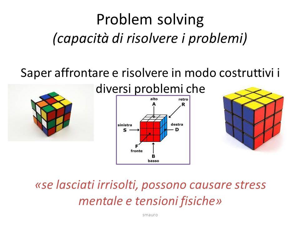 Problem solving (capacità di risolvere i problemi) Saper affrontare e risolvere in modo costruttivi i diversi problemi che «se lasciati irrisolti, possono causare stress mentale e tensioni fisiche» smauro