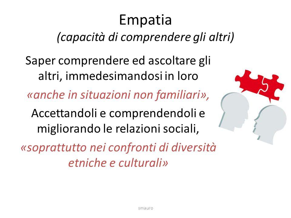 Empatia (capacità di comprendere gli altri) Saper comprendere ed ascoltare gli altri, immedesimandosi in loro «anche in situazioni non familiari», Accettandoli e comprendendoli e migliorando le relazioni sociali, «soprattutto nei confronti di diversità etniche e culturali» smauro