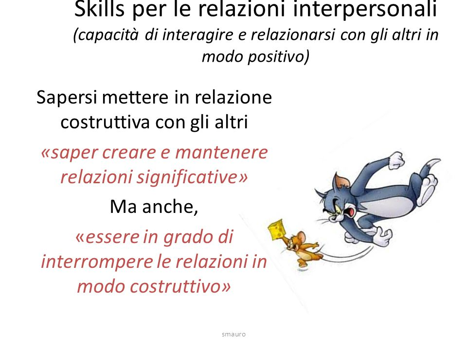 Skills per le relazioni interpersonali (capacità di interagire e relazionarsi con gli altri in modo positivo) Sapersi mettere in relazione costruttiva con gli altri «saper creare e mantenere relazioni significative» Ma anche, «essere in grado di interrompere le relazioni in modo costruttivo» smauro