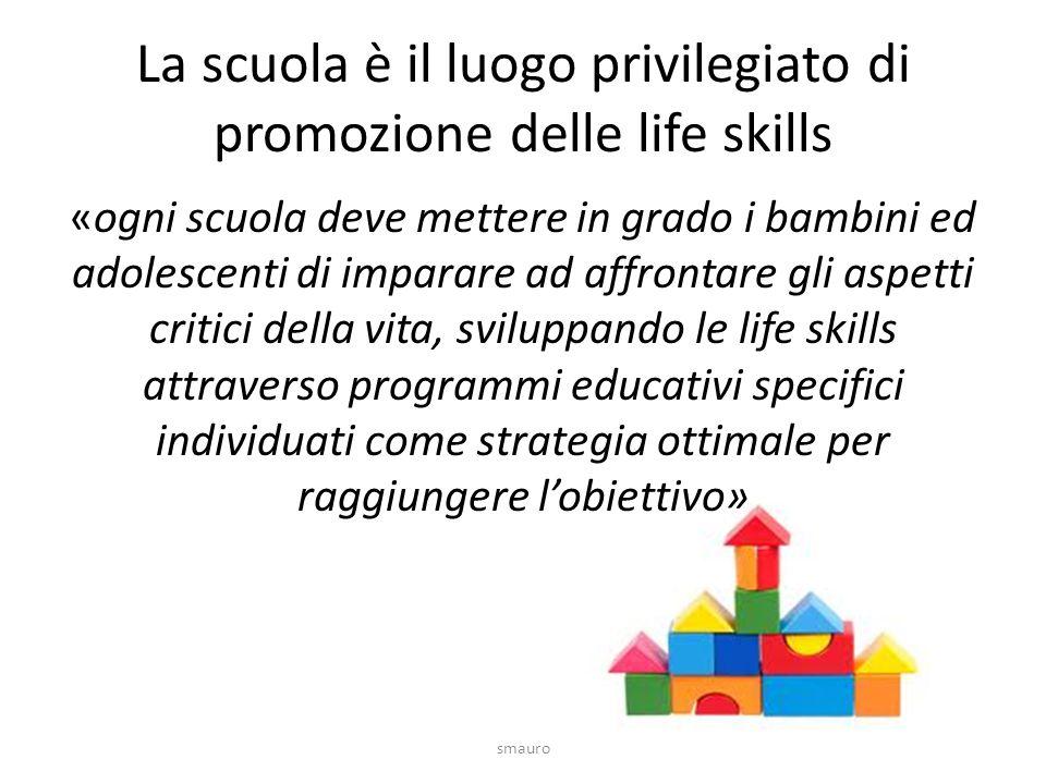 La scuola è il luogo privilegiato di promozione delle life skills «ogni scuola deve mettere in grado i bambini ed adolescenti di imparare ad affrontare gli aspetti critici della vita, sviluppando le life skills attraverso programmi educativi specifici individuati come strategia ottimale per raggiungere l'obiettivo» smauro