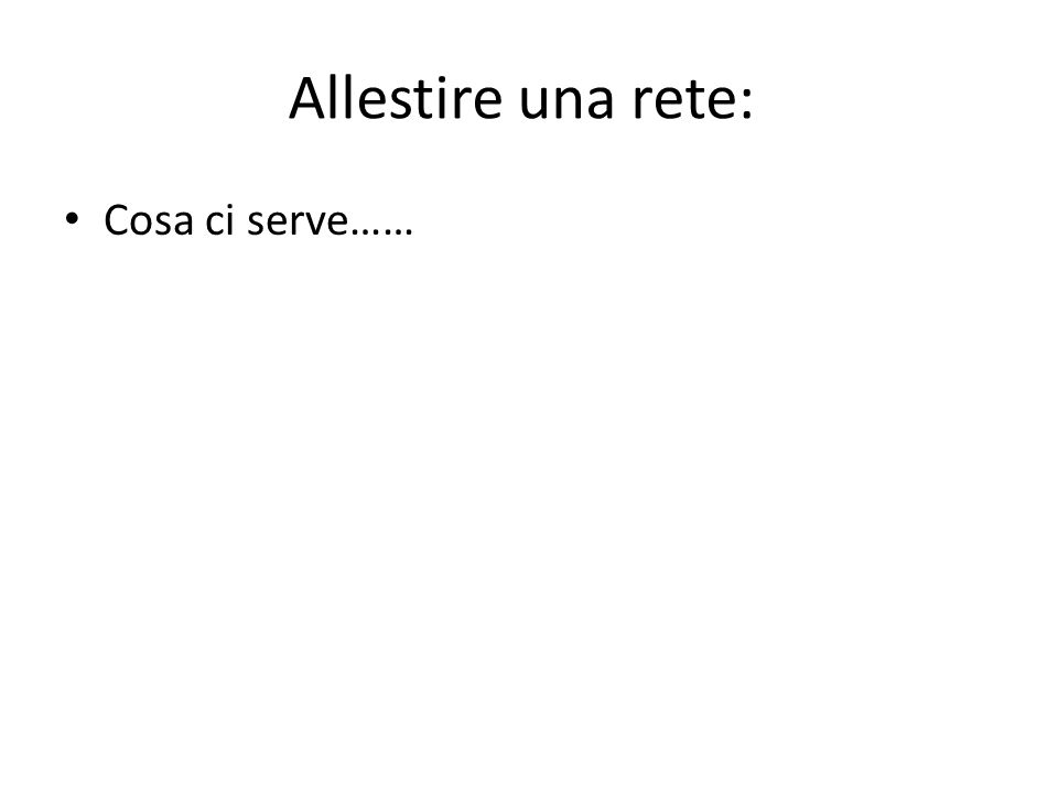 Allestire una rete: Cosa ci serve……