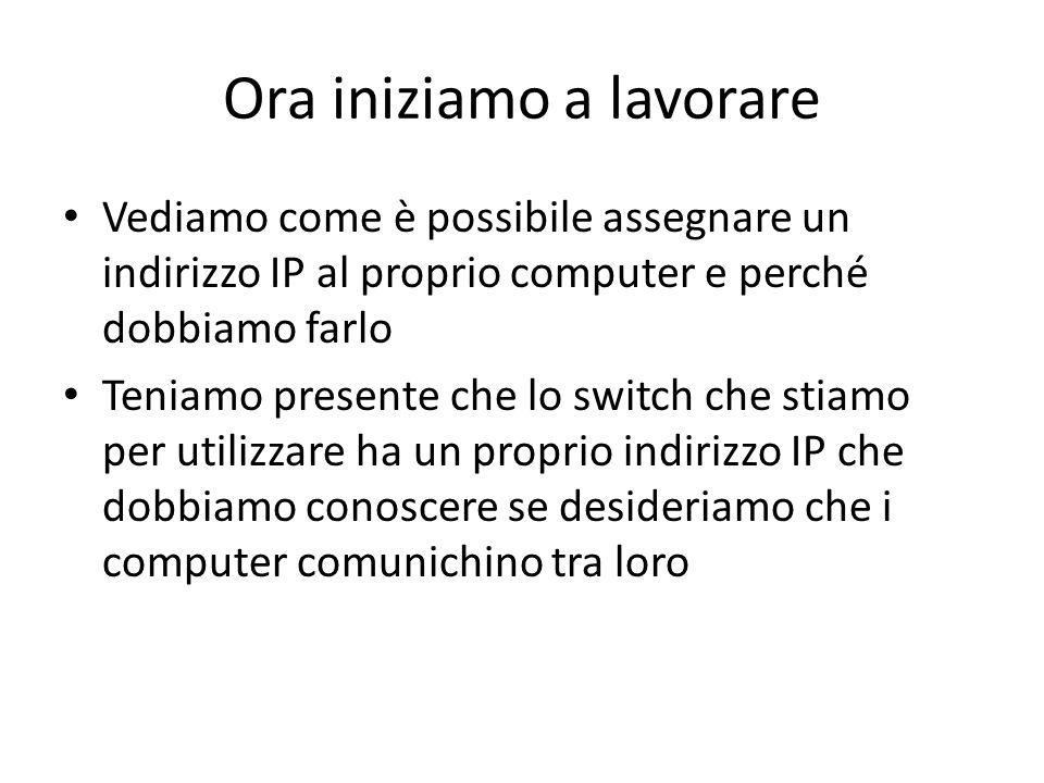 Ora iniziamo a lavorare Vediamo come è possibile assegnare un indirizzo IP al proprio computer e perché dobbiamo farlo Teniamo presente che lo switch che stiamo per utilizzare ha un proprio indirizzo IP che dobbiamo conoscere se desideriamo che i computer comunichino tra loro