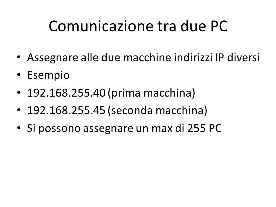 Comunicazione tra due PC Assegnare alle due macchine indirizzi IP diversi Esempio 192.168.255.40 (prima macchina) 192.168.255.45 (seconda macchina) Si possono assegnare un max di 255 PC