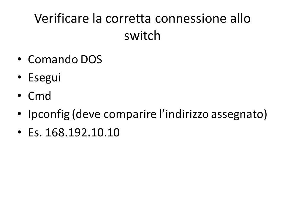 Verificare la corretta connessione allo switch Comando DOS Esegui Cmd Ipconfig (deve comparire l'indirizzo assegnato) Es.