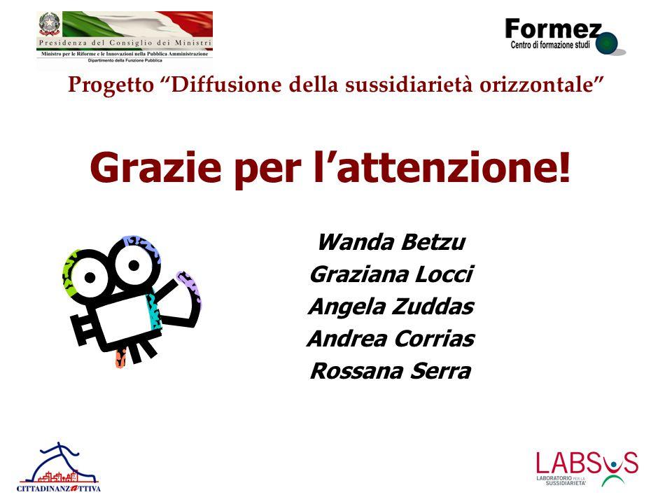 """Progetto """"Diffusione della sussidiarietà orizzontale"""" Grazie per l'attenzione! Wanda Betzu Graziana Locci Angela Zuddas Andrea Corrias Rossana Serra"""
