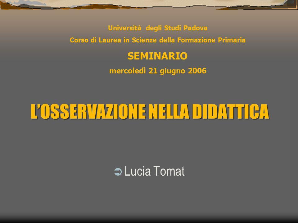 L'OSSERVAZIONE NELLA DIDATTICA  Lucia Tomat Università degli Studi Padova Corso di Laurea in Scienze della Formazione Primaria SEMINARIO mercoledì 21