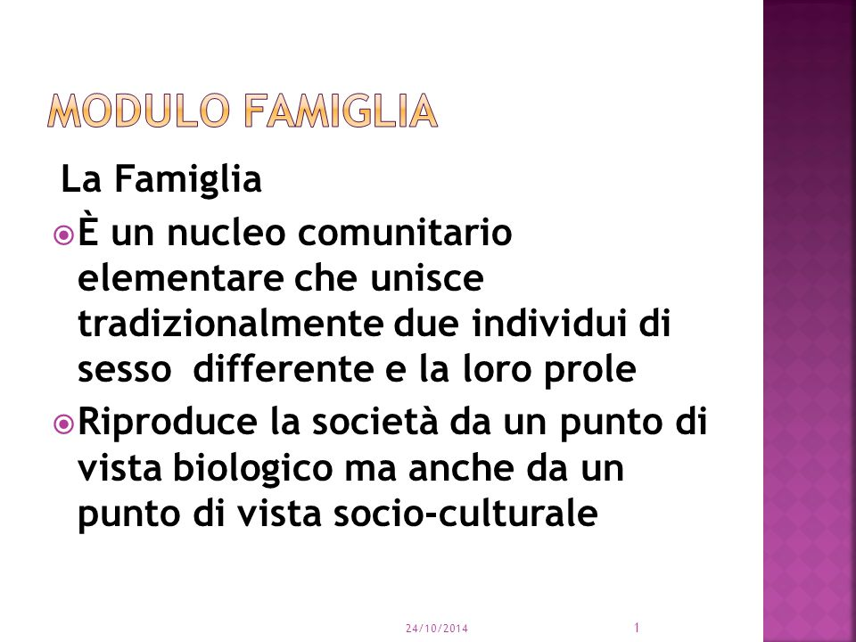 La Famiglia  È un nucleo comunitario elementare che unisce tradizionalmente due individui di sesso differente e la loro prole  Riproduce la società da un punto di vista biologico ma anche da un punto di vista socio-culturale 24/10/2014 1