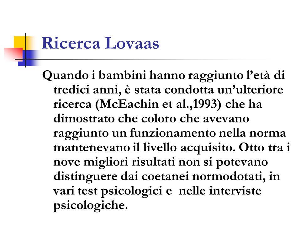 Ricerca Lovaas Quando i bambini hanno raggiunto l'età di tredici anni, è stata condotta un'ulteriore ricerca (McEachin et al.,1993) che ha dimostrato che coloro che avevano raggiunto un funzionamento nella norma mantenevano il livello acquisito.