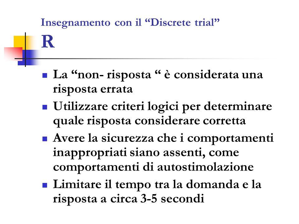Insegnamento con il Discrete trial R La non- risposta è considerata una risposta errata Utilizzare criteri logici per determinare quale risposta considerare corretta Avere la sicurezza che i comportamenti inappropriati siano assenti, come comportamenti di autostimolazione Limitare il tempo tra la domanda e la risposta a circa 3-5 secondi