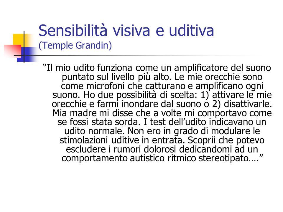 Sensibilità visiva e uditiva (Temple Grandin) Il mio udito funziona come un amplificatore del suono puntato sul livello più alto.