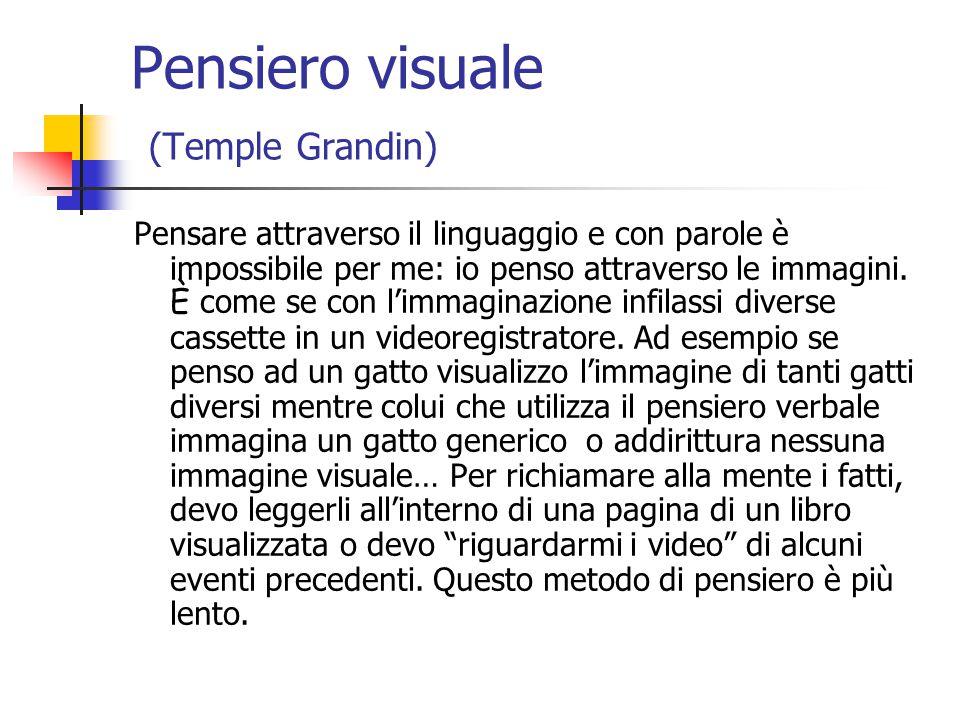 Pensiero visuale (Temple Grandin) Pensare attraverso il linguaggio e con parole è impossibile per me: io penso attraverso le immagini.