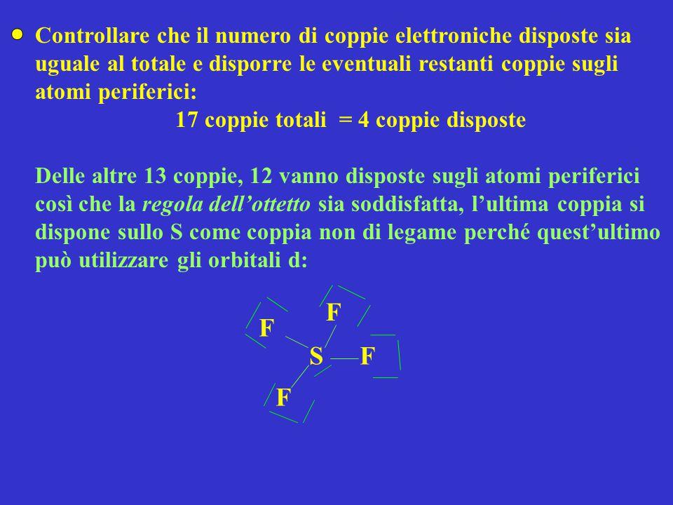 Controllare che il numero di coppie elettroniche disposte sia uguale al totale e disporre le eventuali restanti coppie sugli atomi periferici: 17 coppie totali = 4 coppie disposte Delle altre 13 coppie, 12 vanno disposte sugli atomi periferici così che la regola dell'ottetto sia soddisfatta, l'ultima coppia si dispone sullo S come coppia non di legame perché quest'ultimo può utilizzare gli orbitali d: SF F F F