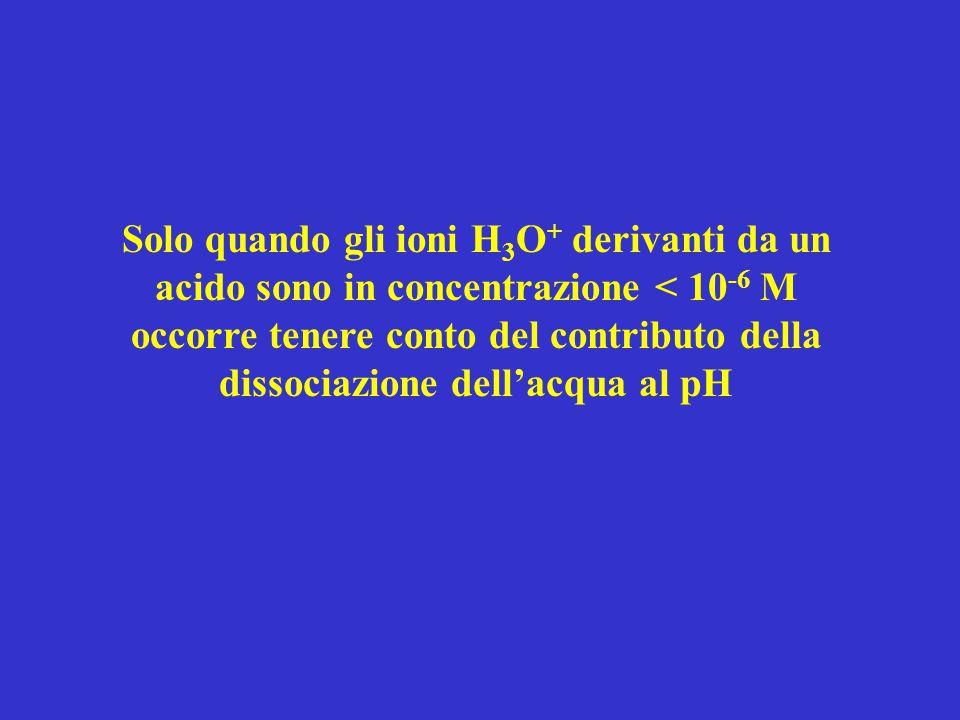 Solo quando gli ioni H 3 O + derivanti da un acido sono in concentrazione < 10 -6 M occorre tenere conto del contributo della dissociazione dell'acqua