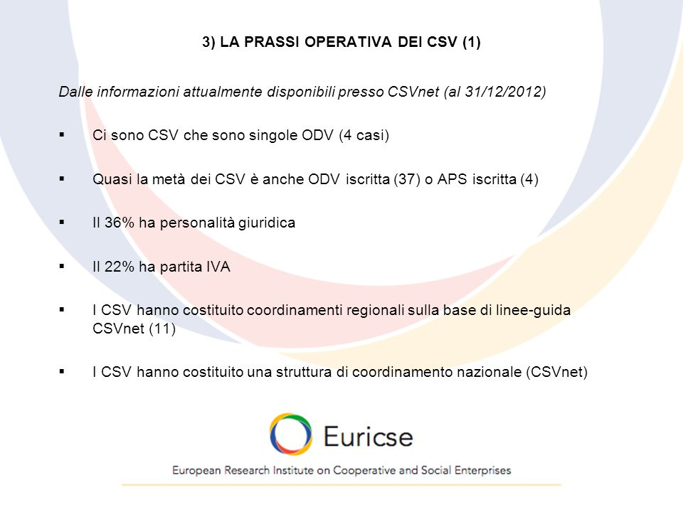 3) LA PRASSI OPERATIVA DEI CSV (1) Dalle informazioni attualmente disponibili presso CSVnet (al 31/12/2012)  Ci sono CSV che sono singole ODV (4 casi)  Quasi la metà dei CSV è anche ODV iscritta (37) o APS iscritta (4)  Il 36% ha personalità giuridica  Il 22% ha partita IVA  I CSV hanno costituito coordinamenti regionali sulla base di linee-guida CSVnet (11)  I CSV hanno costituito una struttura di coordinamento nazionale (CSVnet)