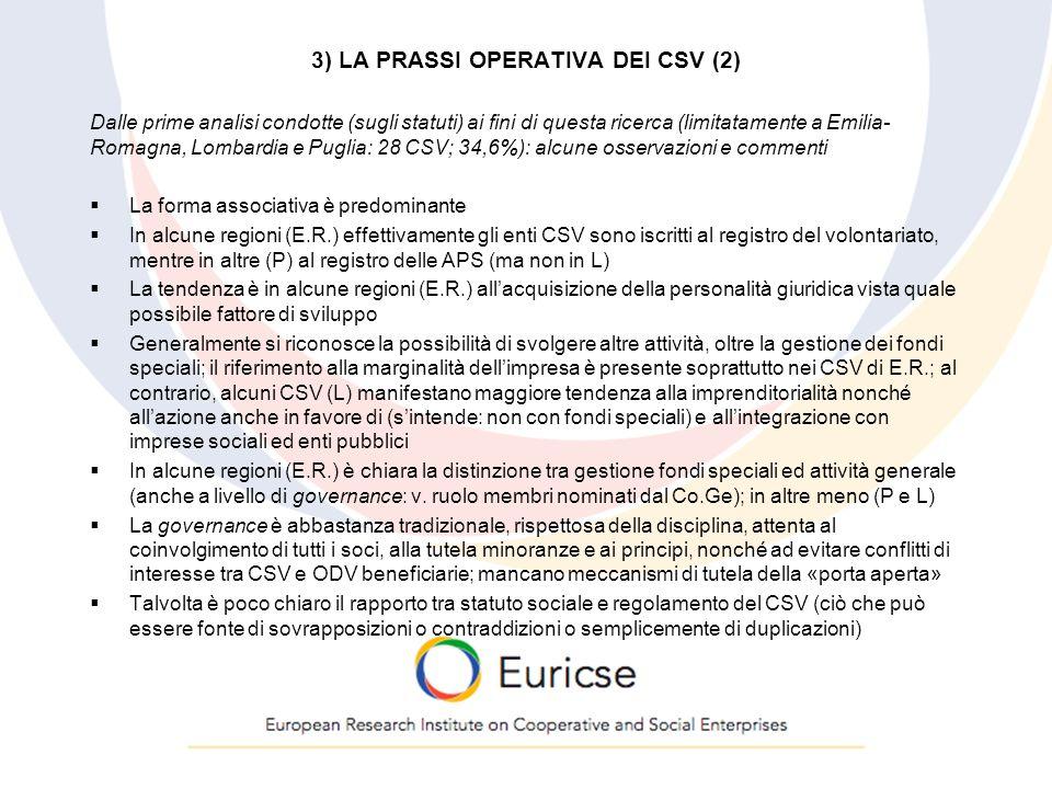 3) LA PRASSI OPERATIVA DEI CSV (2) Dalle prime analisi condotte (sugli statuti) ai fini di questa ricerca (limitatamente a Emilia- Romagna, Lombardia e Puglia: 28 CSV; 34,6%): alcune osservazioni e commenti  La forma associativa è predominante  In alcune regioni (E.R.) effettivamente gli enti CSV sono iscritti al registro del volontariato, mentre in altre (P) al registro delle APS (ma non in L)  La tendenza è in alcune regioni (E.R.) all'acquisizione della personalità giuridica vista quale possibile fattore di sviluppo  Generalmente si riconosce la possibilità di svolgere altre attività, oltre la gestione dei fondi speciali; il riferimento alla marginalità dell'impresa è presente soprattutto nei CSV di E.R.; al contrario, alcuni CSV (L) manifestano maggiore tendenza alla imprenditorialità nonché all'azione anche in favore di (s'intende: non con fondi speciali) e all'integrazione con imprese sociali ed enti pubblici  In alcune regioni (E.R.) è chiara la distinzione tra gestione fondi speciali ed attività generale (anche a livello di governance: v.