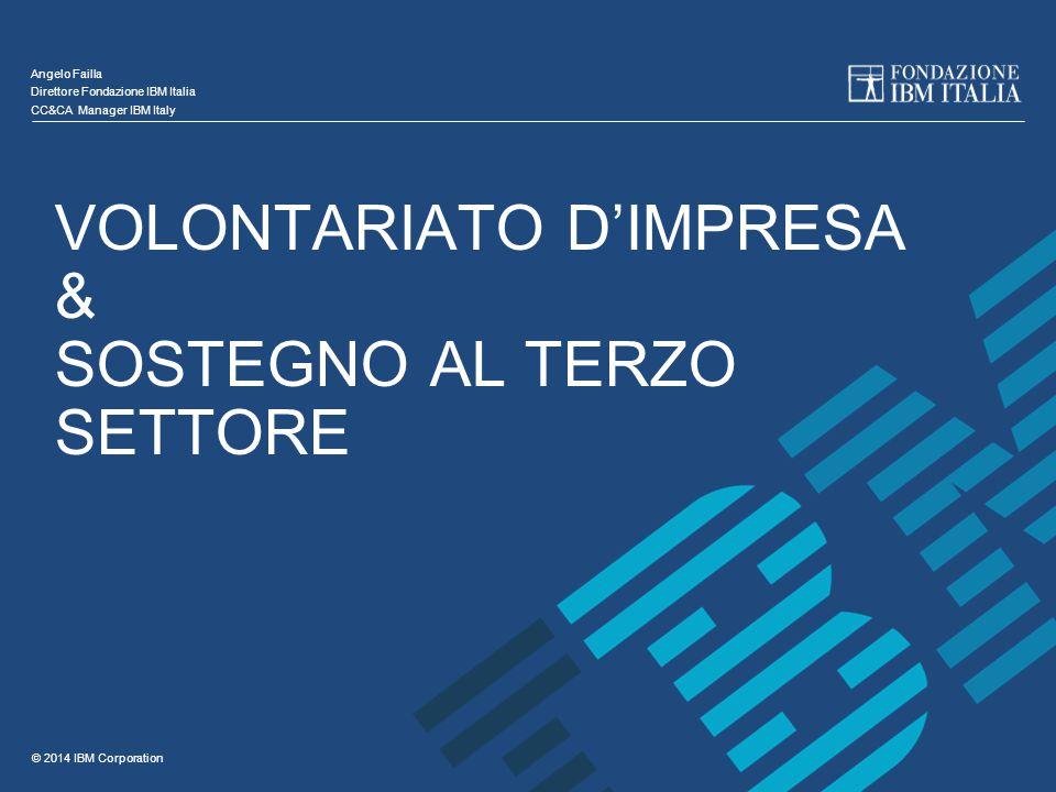 © 2014 IBM Corporation VOLONTARIATO D'IMPRESA & SOSTEGNO AL TERZO SETTORE Angelo Failla Direttore Fondazione IBM Italia CC&CA Manager IBM Italy